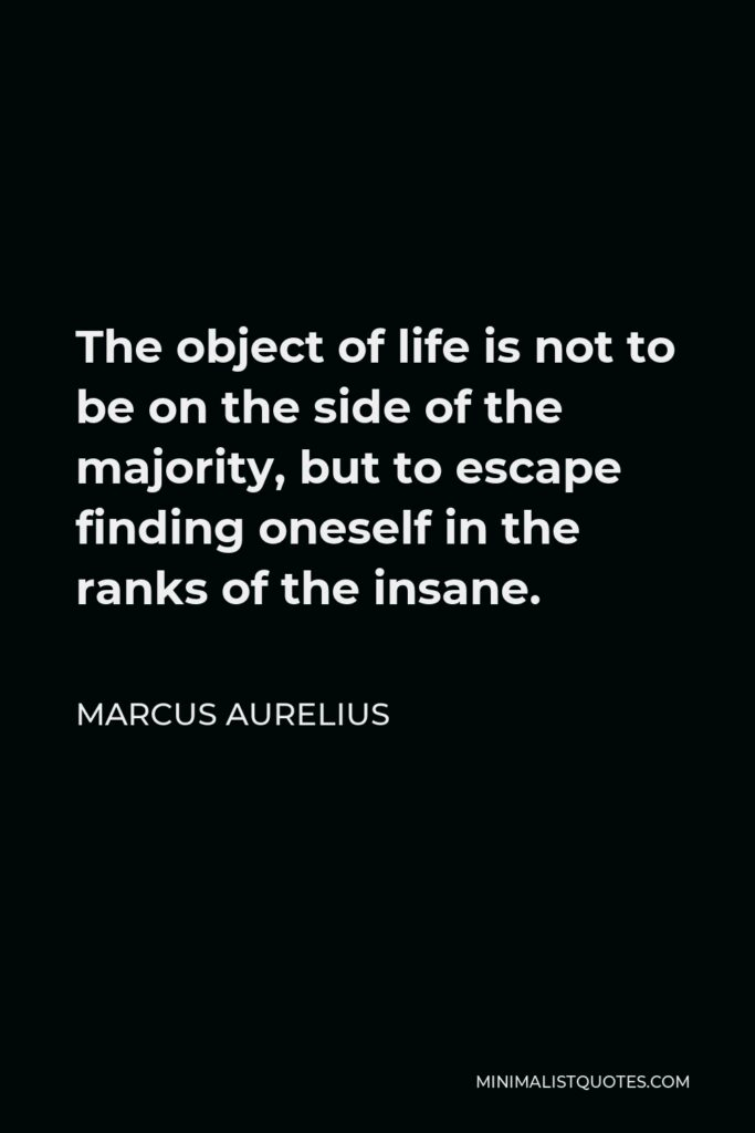 Marcus Aurelius Quote - The object of life is not to be on the side of the majority, but to escape finding oneself in the ranks of the insane.