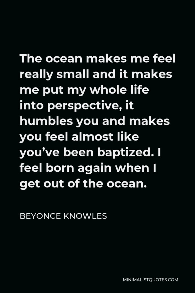 Beyonce Knowles Quote - The ocean makes me feel really small and it makes me put my whole life into perspective, it humbles you and makes you feel almost like you've been baptized. I feel born again when I get out of the ocean.