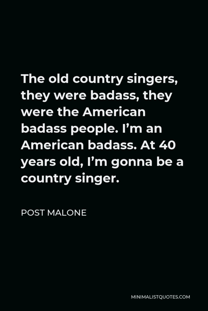 Post Malone Quote - The old country singers, they were badass, they were the American badass people. I'm an American badass. At 40 years old, I'm gonna be a country singer.