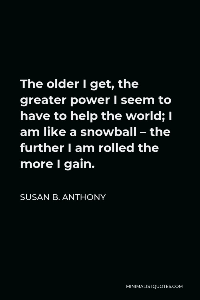 Susan B. Anthony Quote - The older I get, the greater power I seem to have to help the world; I am like a snowball – the further I am rolled the more I gain.