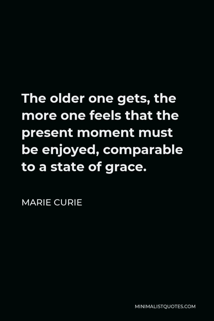 Marie Curie Quote - The older one gets, the more one feels that the present moment must be enjoyed, comparable to a state of grace.