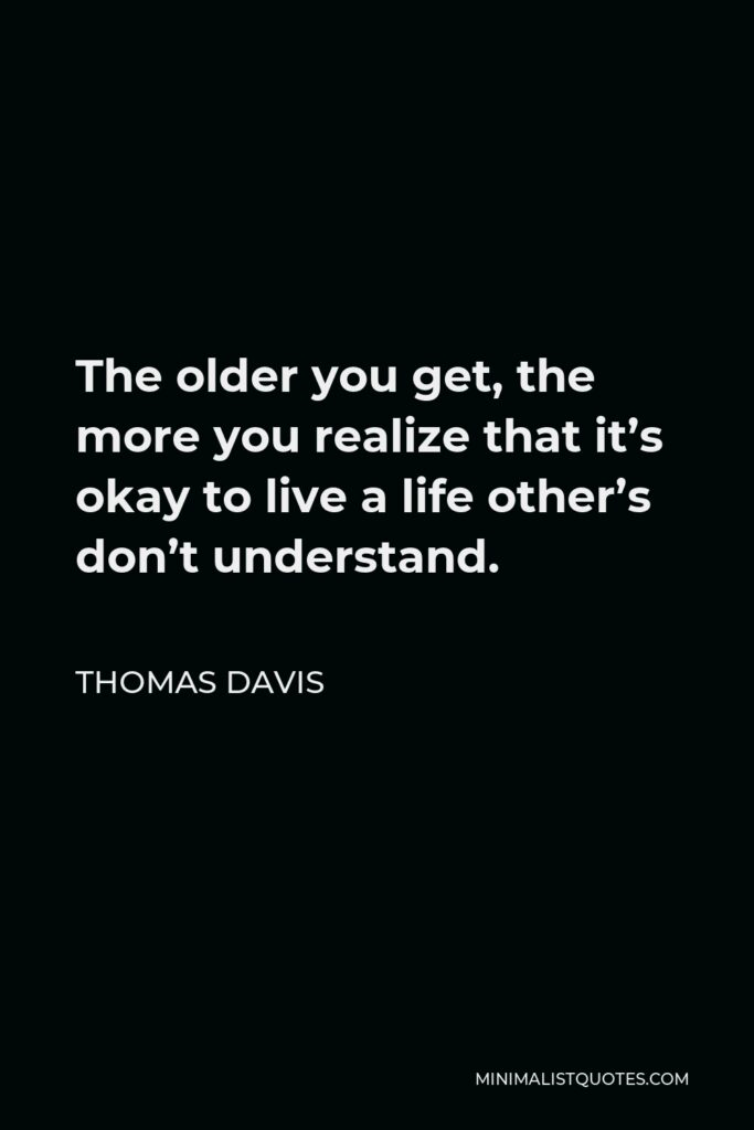 Thomas Davis Quote - The older you get, the more you realize that it's okay to live a life other's don't understand.