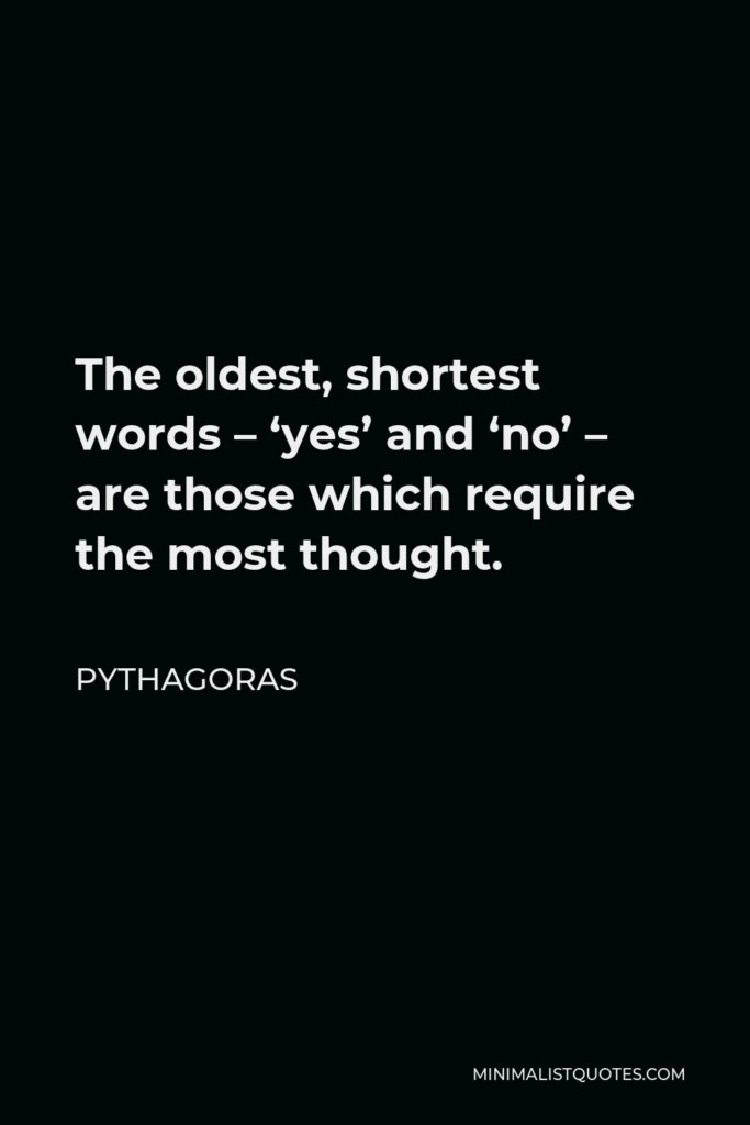 Pythagoras Quote - The oldest, shortest words – 'yes' and 'no' – are those which require the most thought.