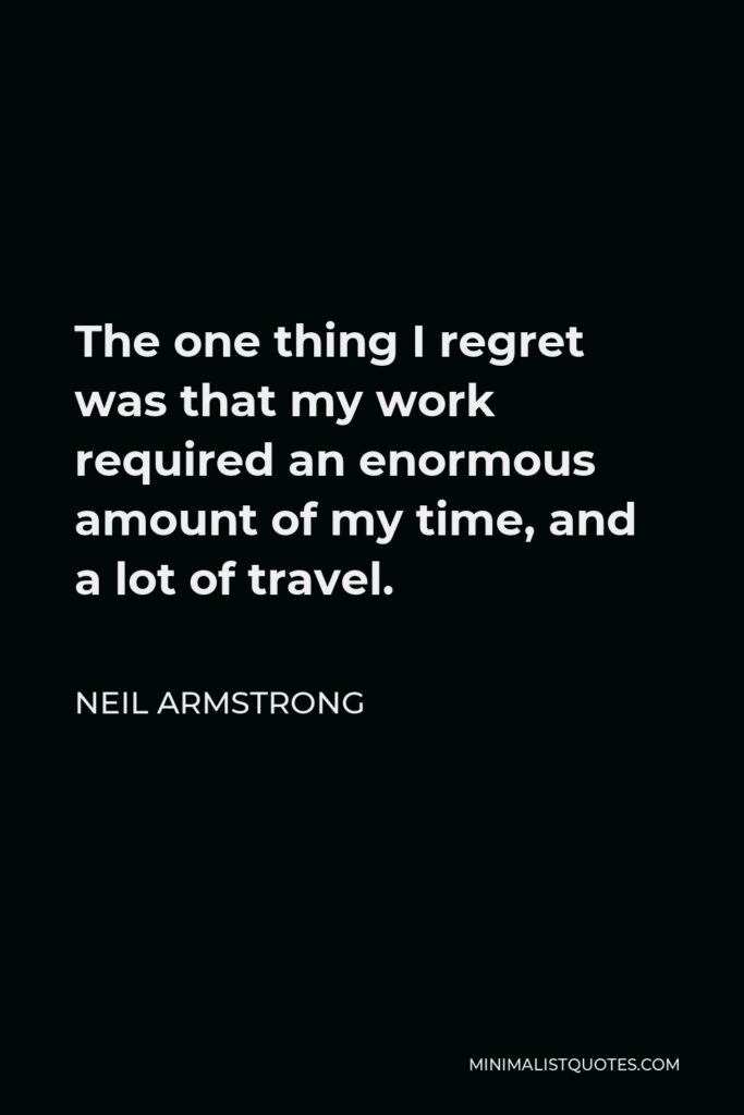 Neil Armstrong Quote - The one thing I regret was that my work required an enormous amount of my time, and a lot of travel.