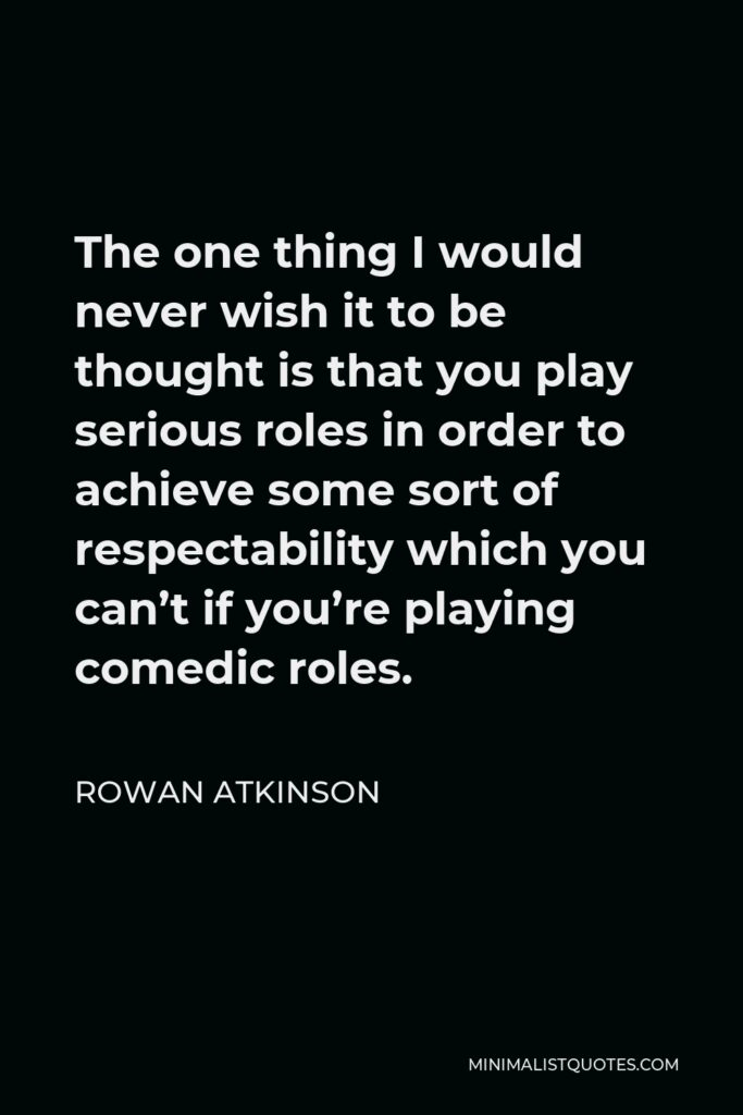 Rowan Atkinson Quote - The one thing I would never wish it to be thought is that you play serious roles in order to achieve some sort of respectability which you can't if you're playing comedic roles.