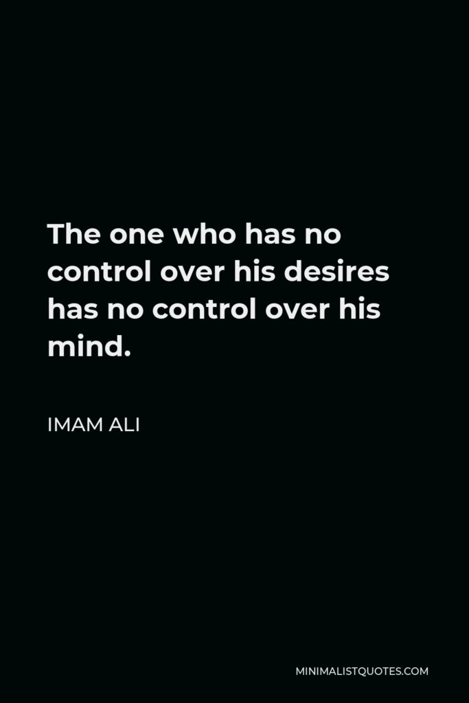 Imam Ali Quote - The one who has no control over his desires has no control over his mind.