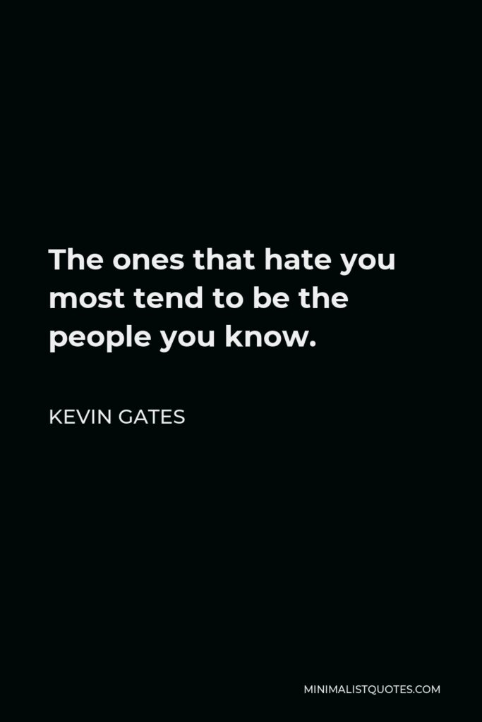 Kevin Gates Quote - The ones that hate you most tend to be the people you know.