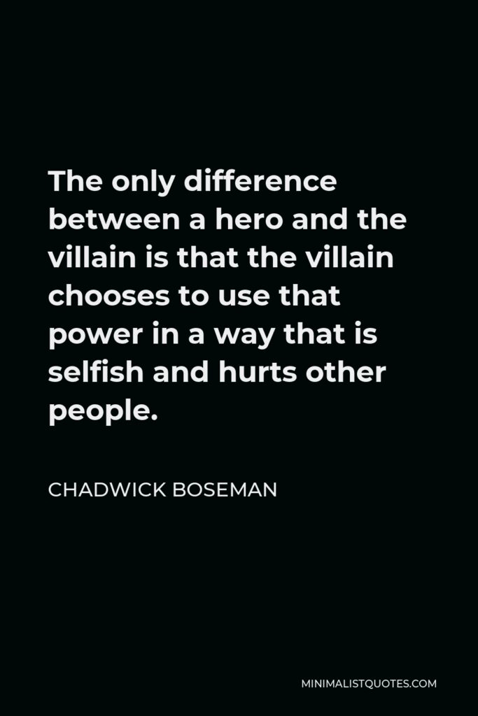 Chadwick Boseman Quote - The only difference between a hero and the villain is that the villain chooses to use that power in a way that is selfish and hurts other people.