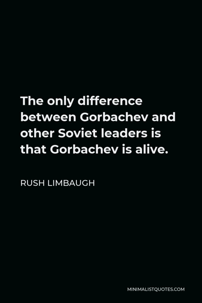 Rush Limbaugh Quote - The only difference between Gorbachev and other Soviet leaders is that Gorbachev is alive.