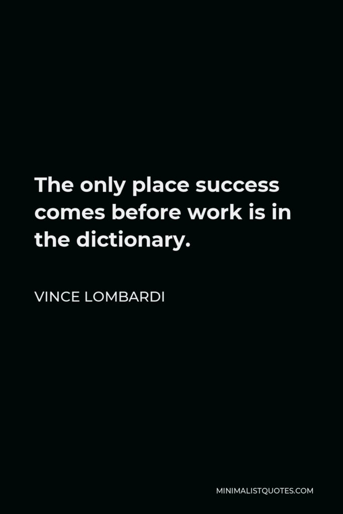 Vince Lombardi Quote - The only place success comes before work is in the dictionary.