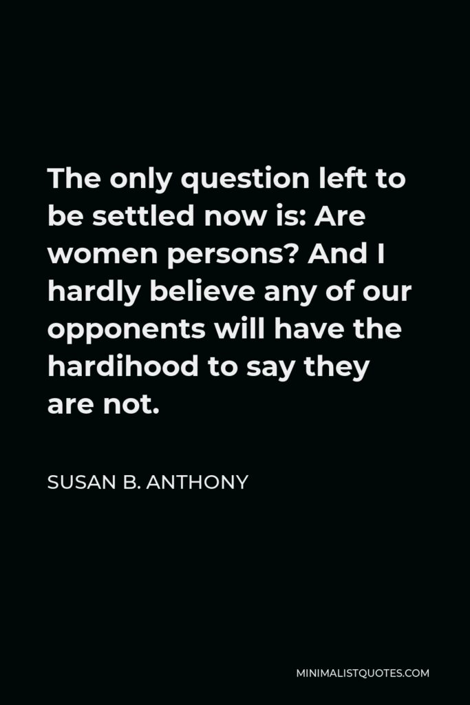 Susan B. Anthony Quote - The only question left to be settled now is: Are women persons? And I hardly believe any of our opponents will have the hardihood to say they are not.