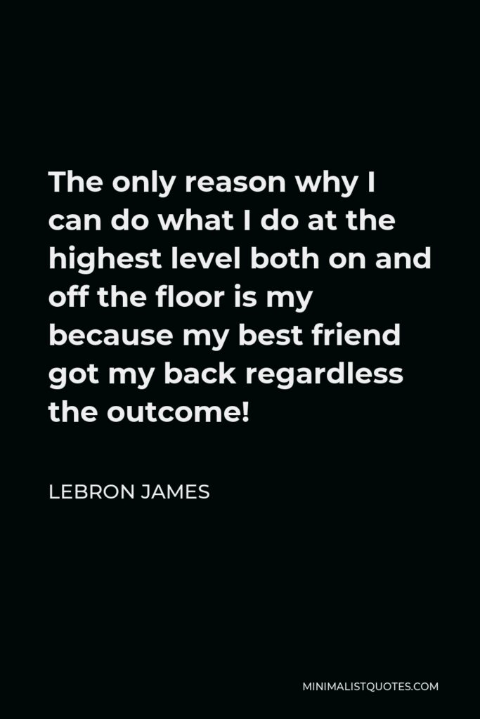 LeBron James Quote - The only reason why I can do what I do at the highest level both on and off the floor is my because my best friend got my back regardless the outcome!