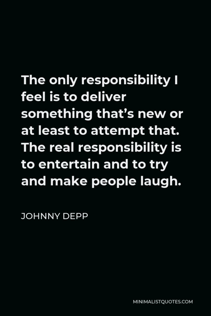 Johnny Depp Quote - The only responsibility I feel is to deliver something that's new or at least to attempt that. The real responsibility is to entertain and to try and make people laugh.