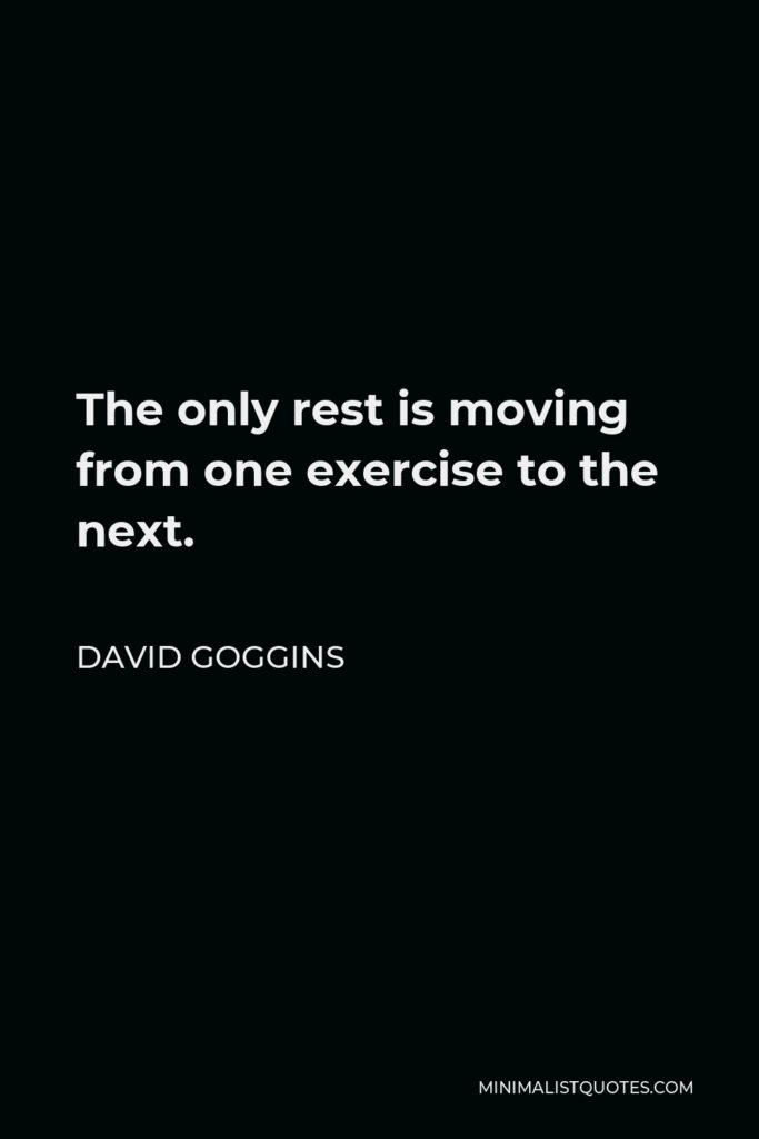 David Goggins Quote - The only rest is moving from one exercise to the next.