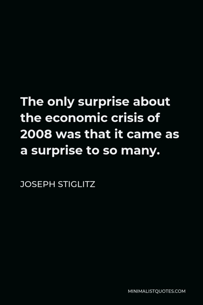 Joseph Stiglitz Quote - The only surprise about the economic crisis of 2008 was that it came as a surprise to so many.