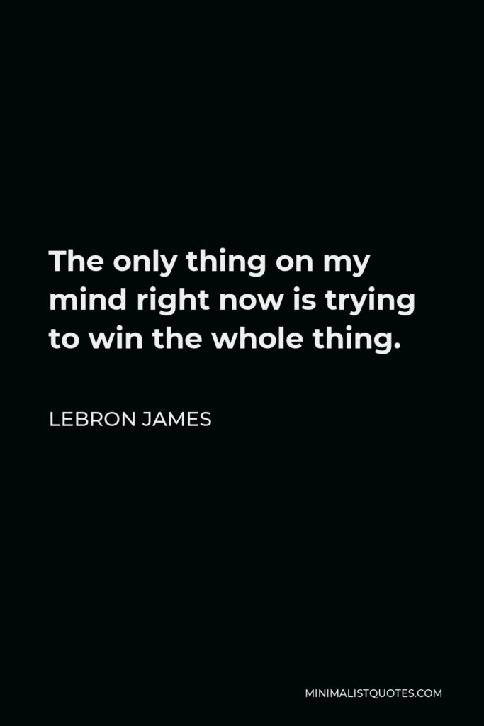 LeBron James Quote - The only thing on my mind right now is trying to win the whole thing.