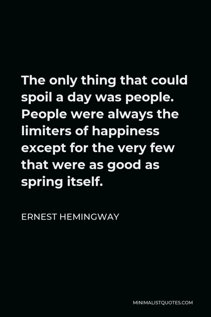 Ernest Hemingway Quote - The only thing that could spoil a day was people. People were always the limiters of happiness except for the very few that were as good as spring itself.