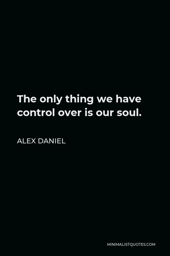 Alex Daniel Quote - The only thing we have control over is our soul.