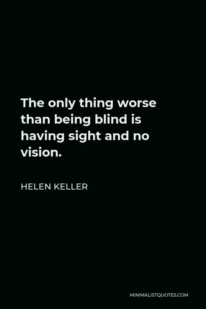 Helen Keller Quote - The only thing worse than being blind is having sight and no vision.