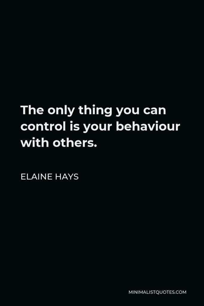 Elaine Hays Quote - The only thing you can control is your behaviour with others.