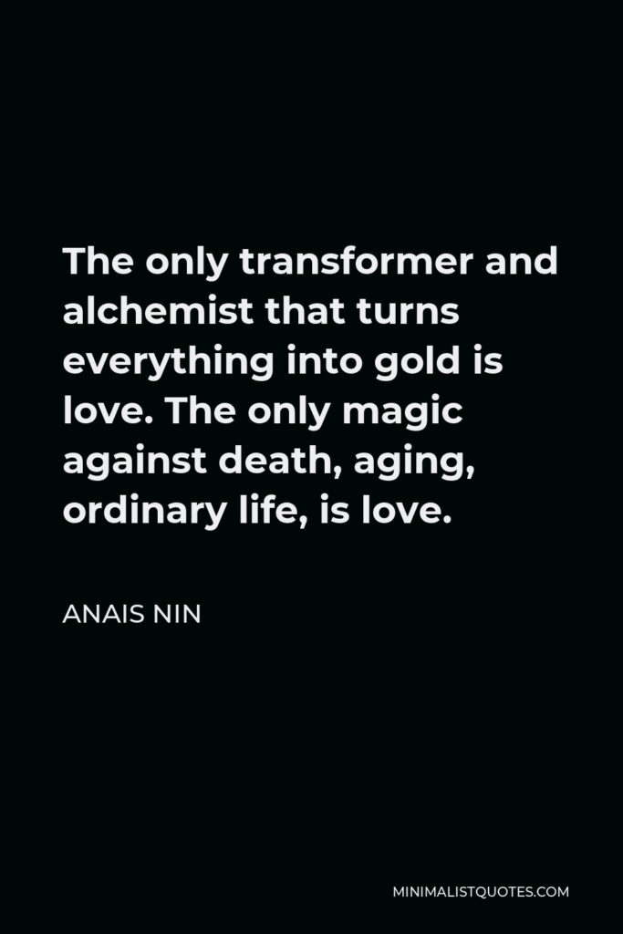 Anais Nin Quote - The only transformer and alchemist that turns everything into gold is love. The only magic against death, aging, ordinary life, is love.