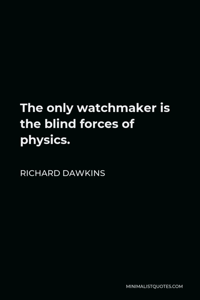 Richard Dawkins Quote - The only watchmaker is the blind forces of physics.