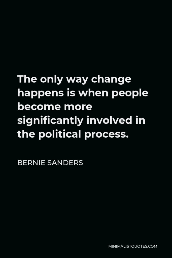 Bernie Sanders Quote - The only way change happens is when people become more significantly involved in the political process.