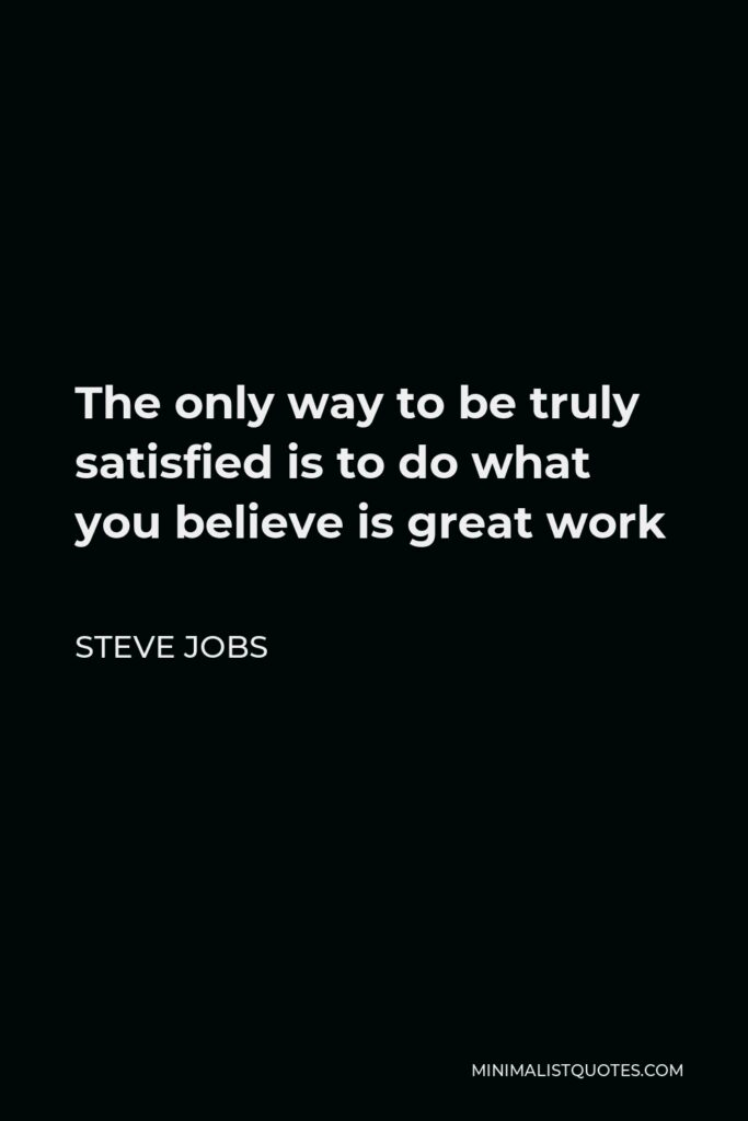 Steve Jobs Quote - The only way to be truly satisfied is to do what you believe is great work