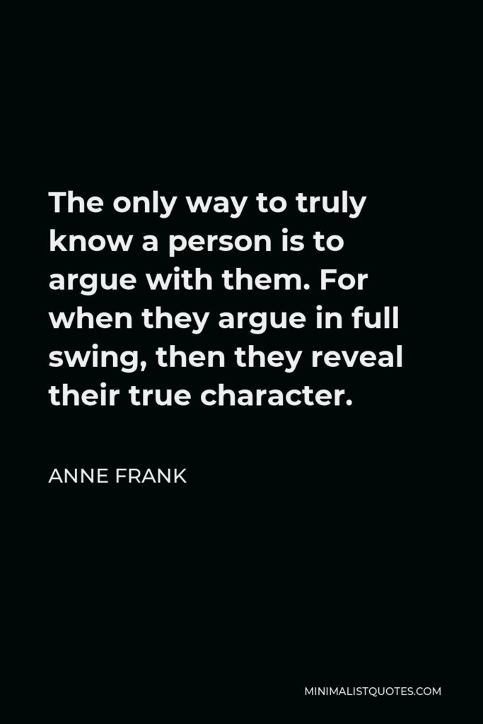 Anne Frank Quote - The only way to truly know a person is to argue with them. For when they argue in full swing, then they reveal their true character.