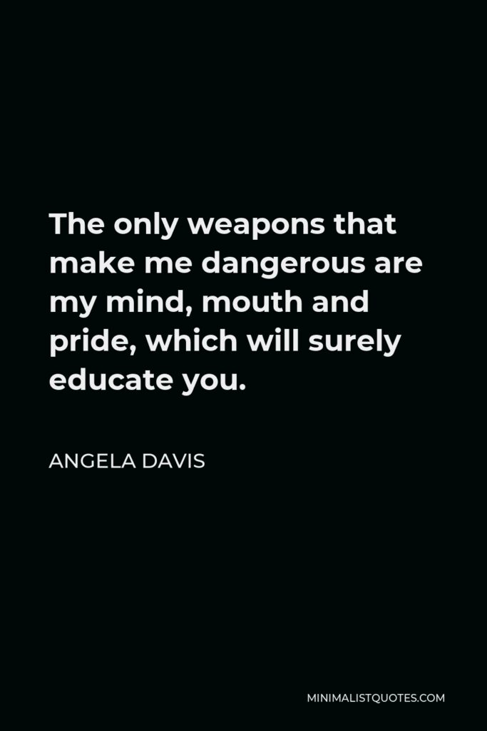 Angela Davis Quote - The only weapons that make me dangerous are my mind, mouth and pride, which will surely educate you.