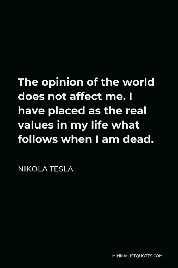 Nikola Tesla Quote - The opinion of the world does not affect me. I have placed as the real values in my life what follows when I am dead.