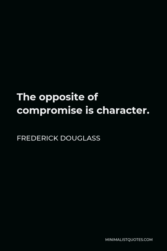 Frederick Douglass Quote - The opposite of compromise is character.