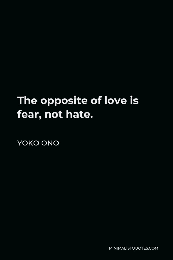 Yoko Ono Quote - The opposite of love is fear, not hate.