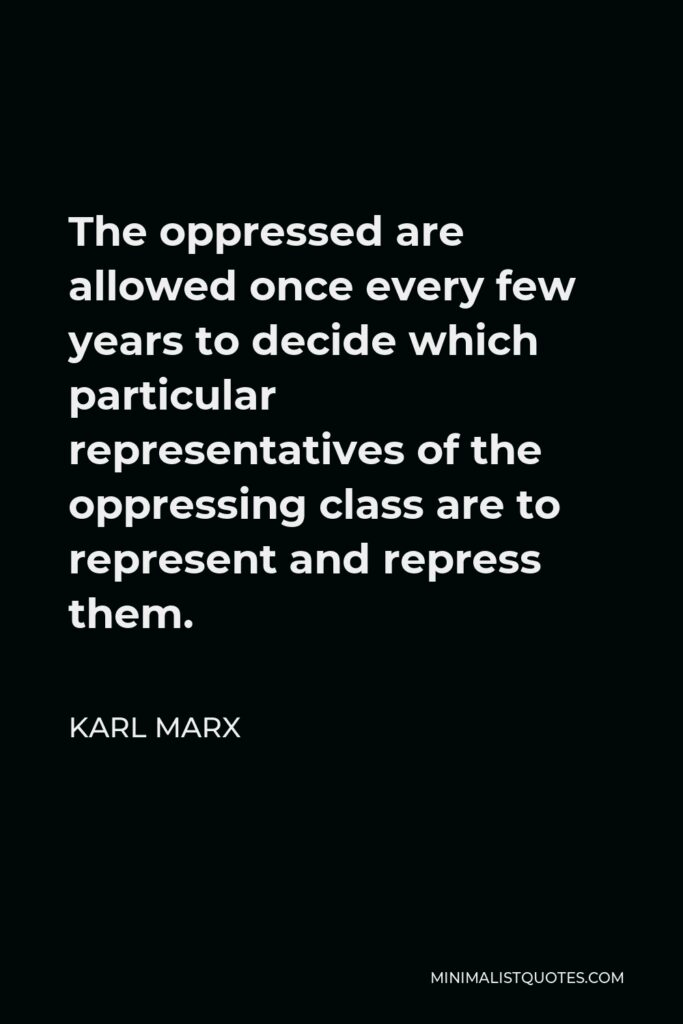 Karl Marx Quote - The oppressed are allowed once every few years to decide which particular representatives of the oppressing class are to represent and repress them.
