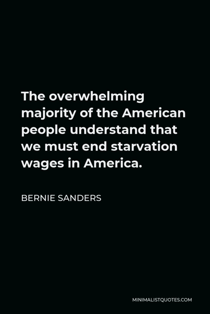 Bernie Sanders Quote - The overwhelming majority of the American people understand that we must end starvation wages in America.
