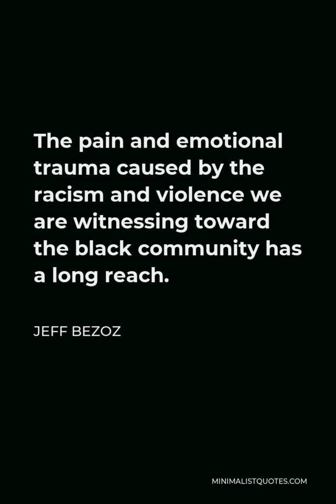 Jeff Bezoz Quote - The pain and emotional trauma caused by the racism and violence we are witnessing toward the black community has a long reach.