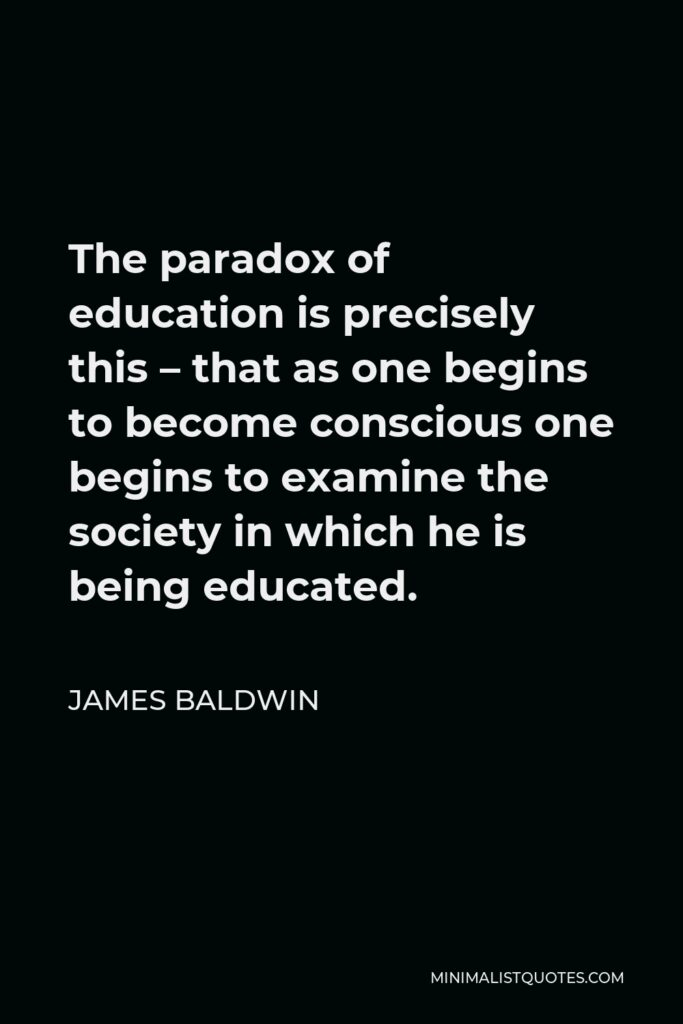 James Baldwin Quote - The paradox of education is precisely this – that as one begins to become conscious one begins to examine the society in which he is being educated.