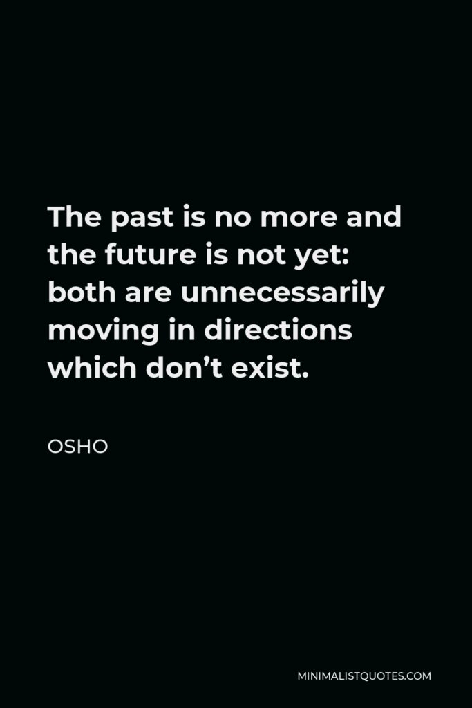 Osho Quote - The past is no more and the future is not yet: both are unnecessarily moving in directions which don't exist.