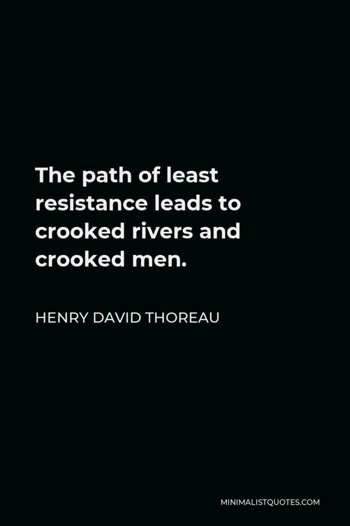 Henry David Thoreau Quote - The path of least resistance leads to crooked rivers and crooked men.