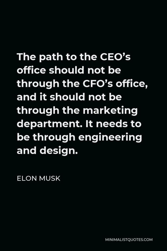 Elon Musk Quote: The path to the CEO's office should not be through the CFO's office, and it should not be through the marketing department. It needs to be through engineering and design.