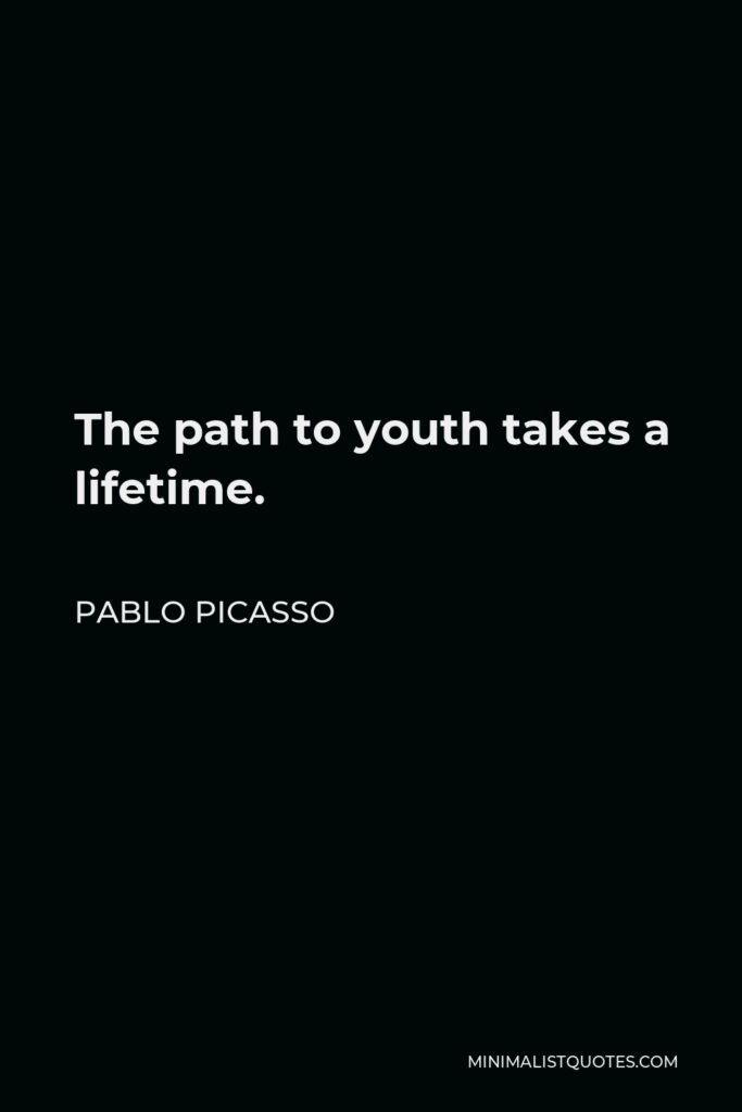 Pablo Picasso Quote - The path to youth takes a lifetime.