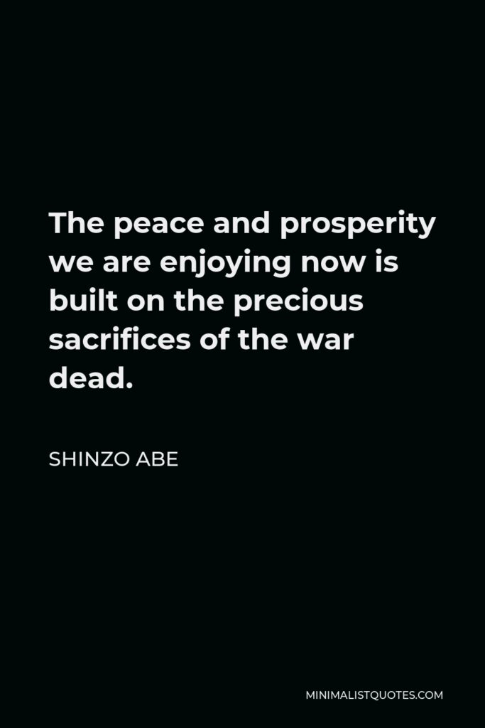 Shinzo Abe Quote - The peace and prosperity we are enjoying now is built on the precious sacrifices of the war dead.