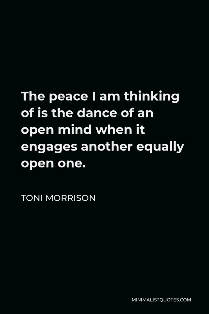 Toni Morrison Quote - The peace I am thinking of is the dance of an open mind when it engages another equally open one.