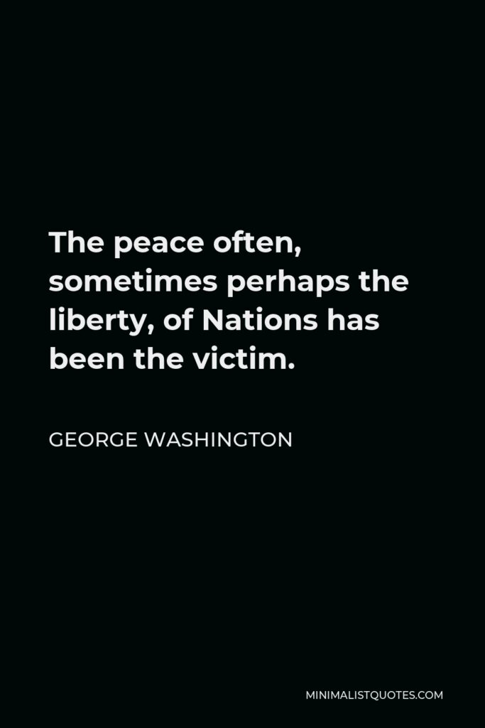 George Washington Quote - The peace often, sometimes perhaps the liberty, of Nations has been the victim.