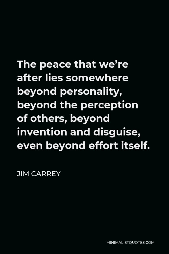 Jim Carrey Quote - The peace that we're after lies somewhere beyond personality, beyond the perception of others, beyond invention and disguise, even beyond effort itself.