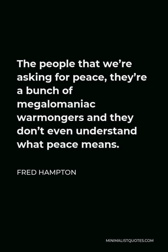 Fred Hampton Quote - The people that we're asking for peace, they're a bunch of megalomaniac warmongers and they don't even understand what peace means.