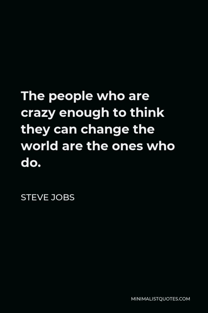 Steve Jobs Quote - The people who are crazy enough to think they can change the world are the ones who do.