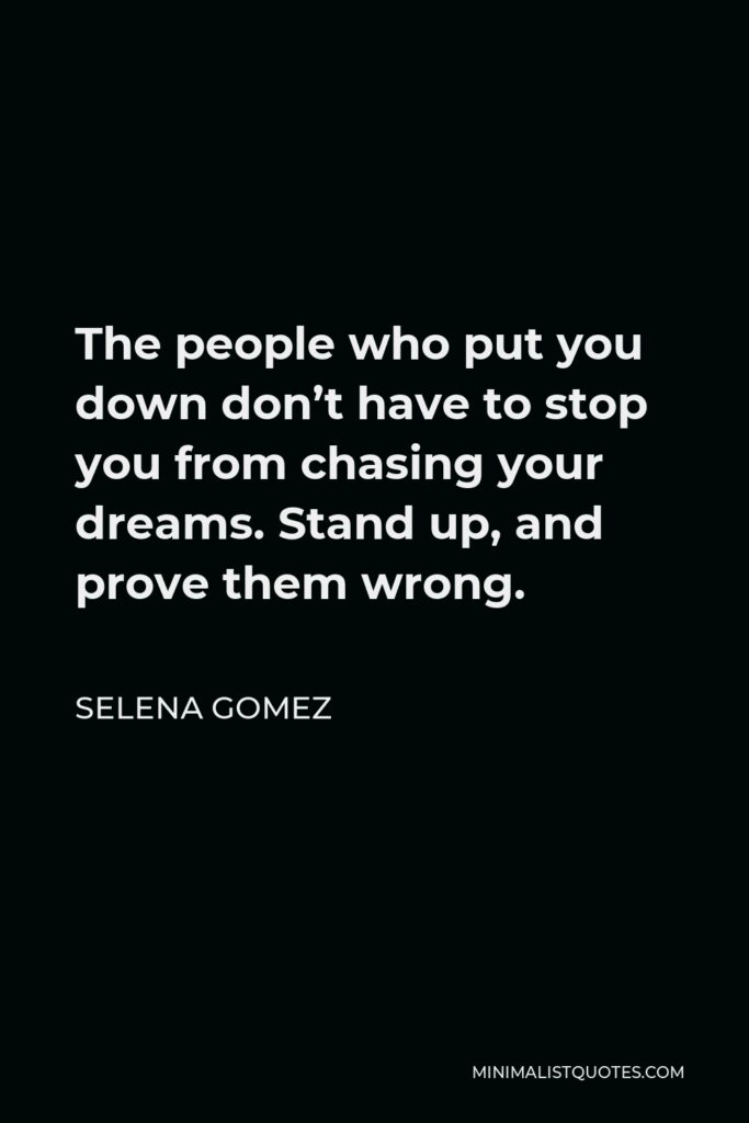 Selena Gomez Quote - The people who put you down don't have to stop you from chasing your dreams. Stand up, and prove them wrong.