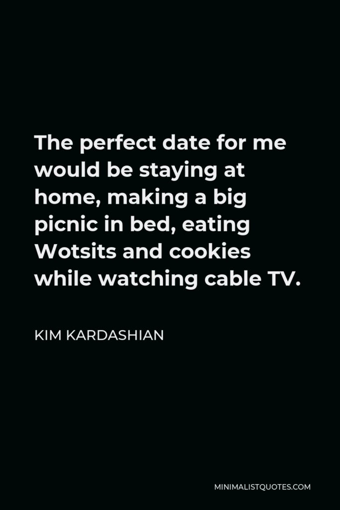 Kim Kardashian Quote - The perfect date for me would be staying at home, making a big picnic in bed, eating Wotsits and cookies while watching cable TV.