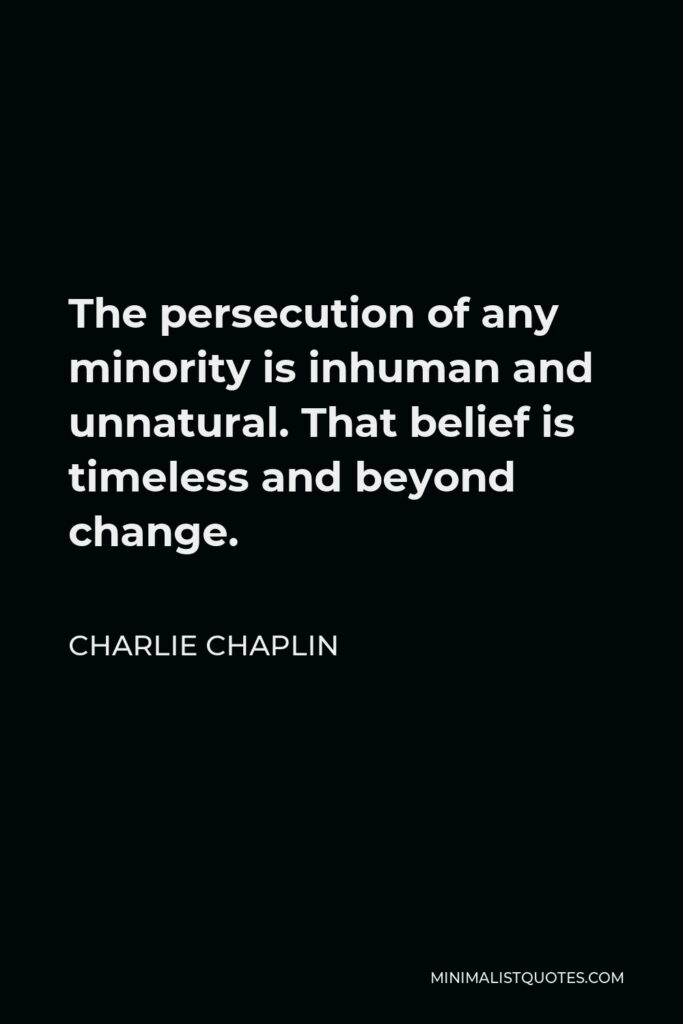 Charlie Chaplin Quote - The persecution of any minority is inhuman and unnatural. That belief is timeless and beyond change.